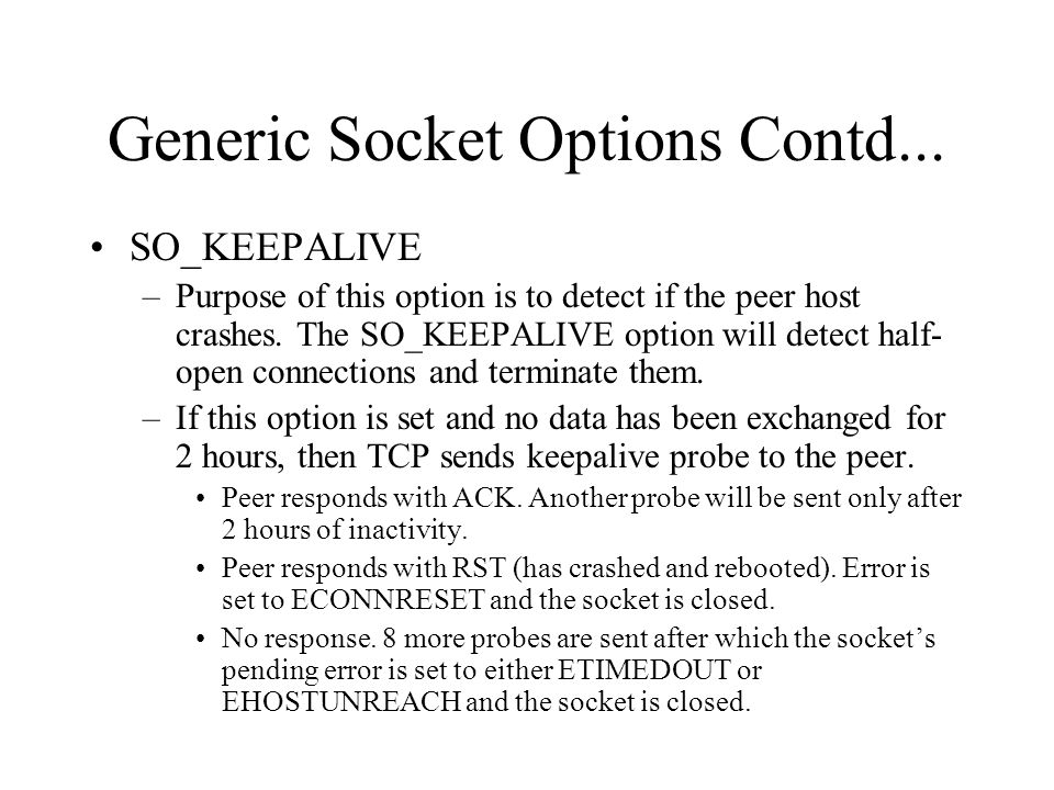 Generic Socket Options Contd... SO_KEEPALIVE –Purpose of this option is to detect if the peer host crashes. The SO_KEEPALIVE option will detect half-