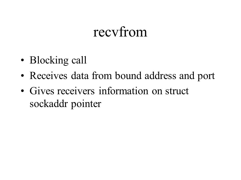 recvfrom Blocking call Receives data from bound address and port Gives receivers information on struct sockaddr pointer
