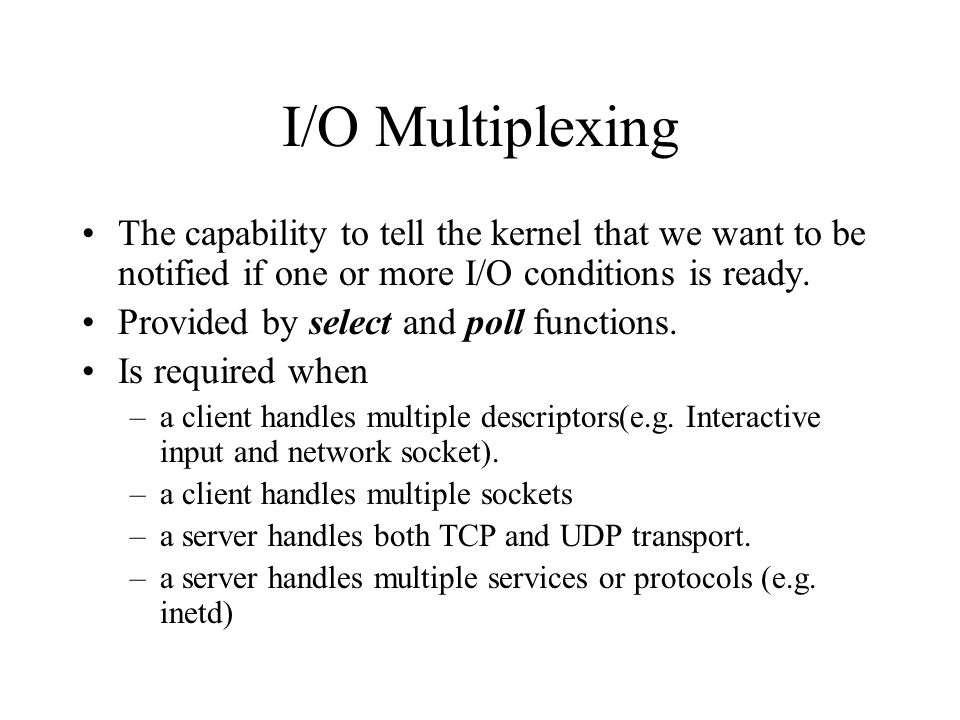 I/O Multiplexing The capability to tell the kernel that we want to be notified if one or more I/O conditions is ready. Provided by select and poll fun