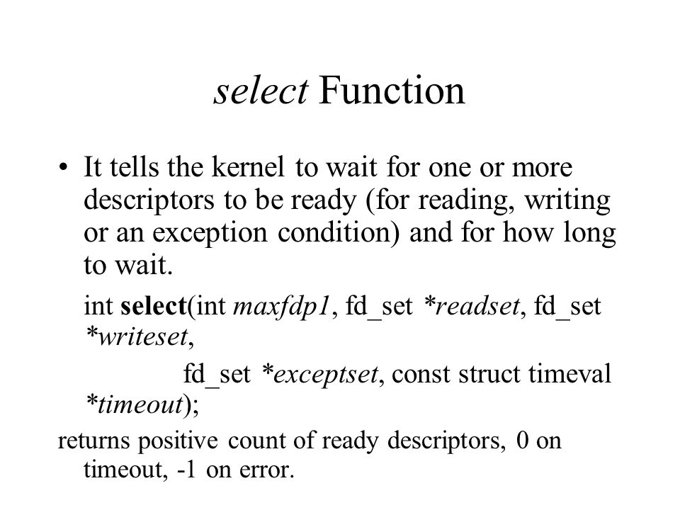 select Function It tells the kernel to wait for one or more descriptors to be ready (for reading, writing or an exception condition) and for how long to wait.