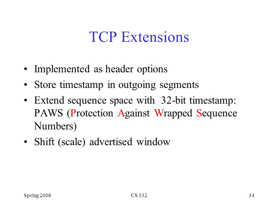 Spring 2006CS 33234 TCP Extensions Implemented as header options Store timestamp in outgoing segments Extend sequence space with 32-bit timestamp: PAW