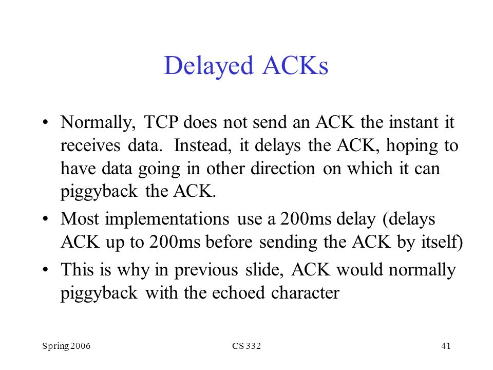 Spring 2006CS 33241 Delayed ACKs Normally, TCP does not send an ACK the instant it receives data. Instead, it delays the ACK, hoping to have data goin