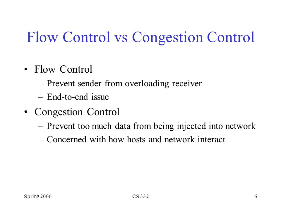 Spring 2006CS 3326 Flow Control vs Congestion Control Flow Control –Prevent sender from overloading receiver –End-to-end issue Congestion Control –Pre