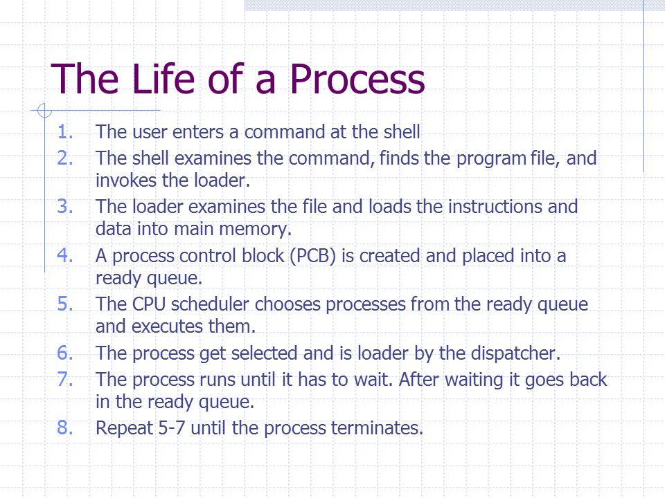 The Life of a Process 1. The user enters a command at the shell 2. The shell examines the command, finds the program file, and invokes the loader. 3.
