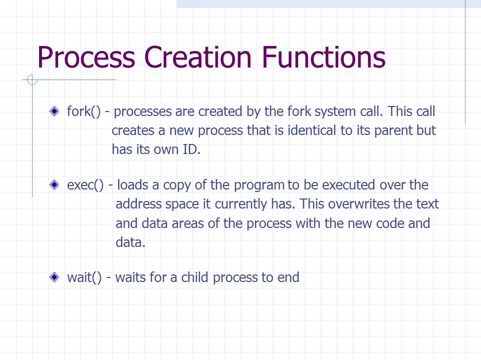 Process Creation Functions fork() - processes are created by the fork system call. This call creates a new process that is identical to its parent but