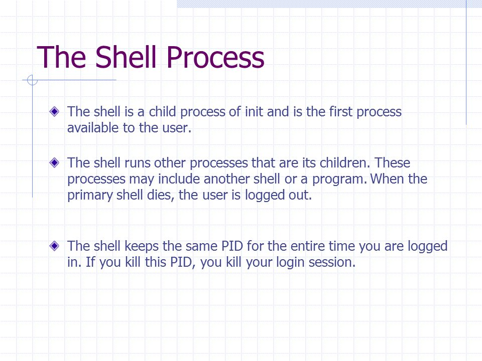 The Shell Process The shell is a child process of init and is the first process available to the user. The shell runs other processes that are its chi