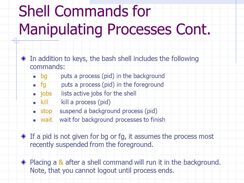 Shell Commands for Manipulating Processes Cont. In addition to keys, the bash shell includes the following commands: bg puts a process (pid) in the ba