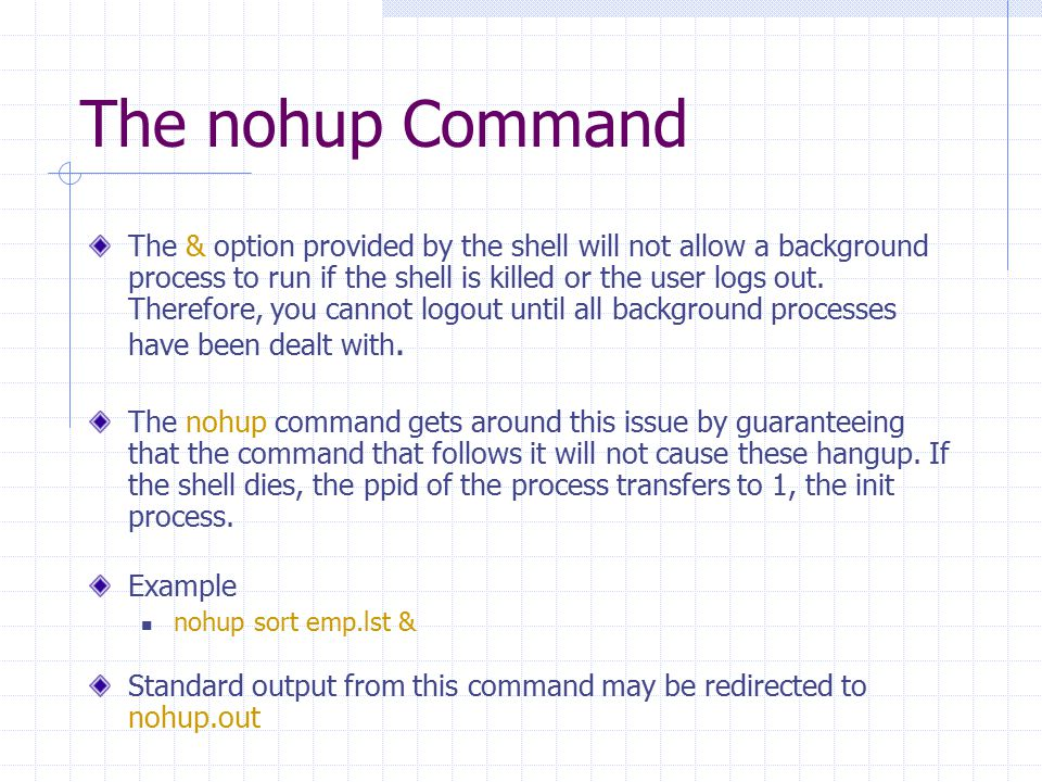 The nohup Command The & option provided by the shell will not allow a background process to run if the shell is killed or the user logs out. Therefore