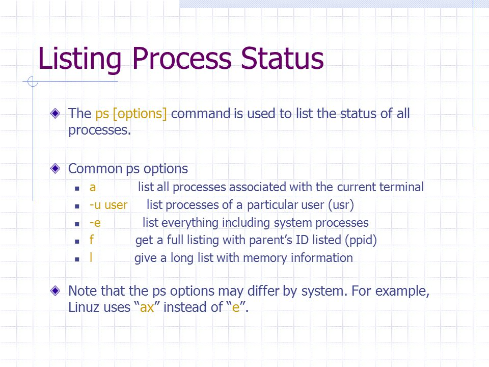 Listing Process Status The ps [options] command is used to list the status of all processes. Common ps options a list all processes associated with th