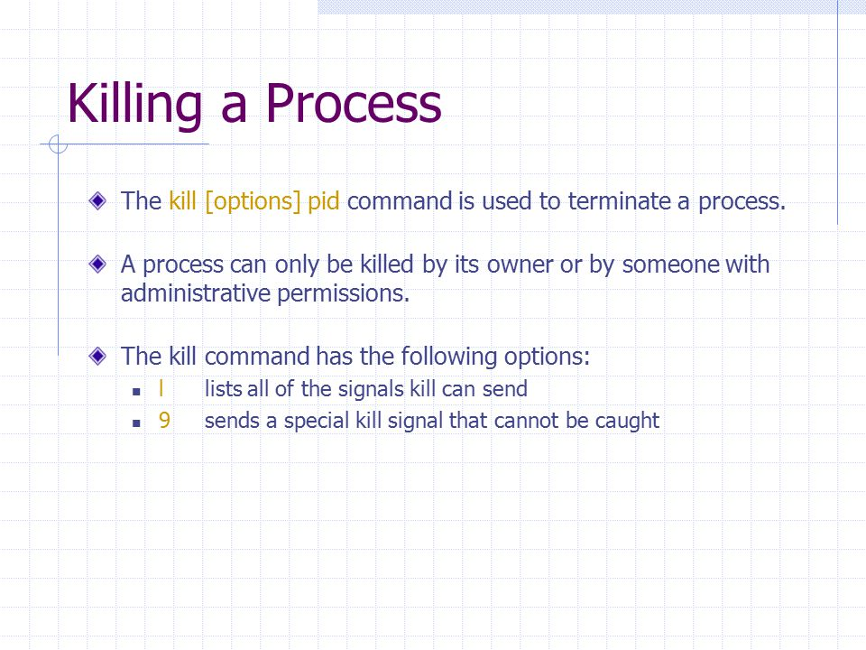 Killing a Process The kill [options] pid command is used to terminate a process. A process can only be killed by its owner or by someone with administ