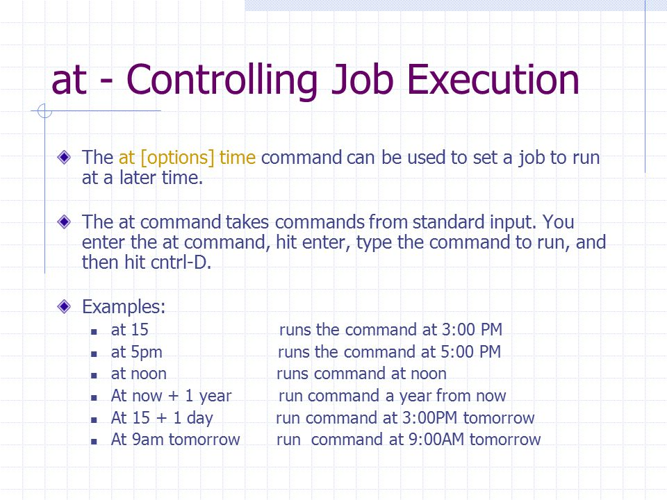 at - Controlling Job Execution The at [options] time command can be used to set a job to run at a later time. The at command takes commands from stand