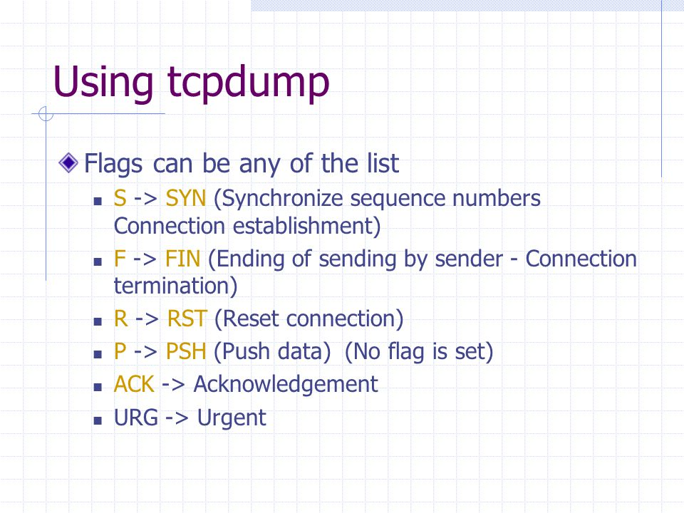 Using tcpdump Flags can be any of the list S -> SYN (Synchronize sequence numbers Connection establishment) F -> FIN (Ending of sending by sender - Co