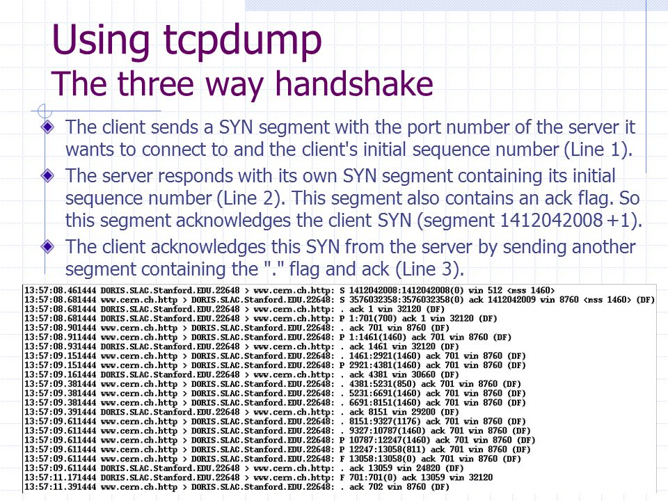Using tcpdump The three way handshake The client sends a SYN segment with the port number of the server it wants to connect to and the client's initia