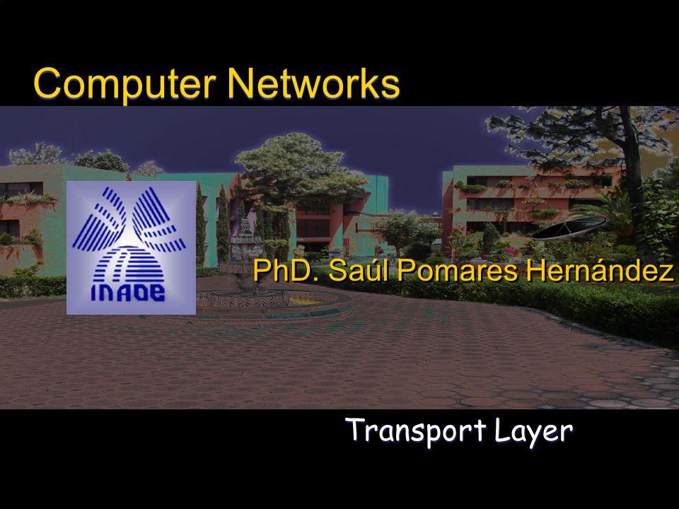 1 Transport Layer Computer Networks PhD. Saúl Pomares Hernández