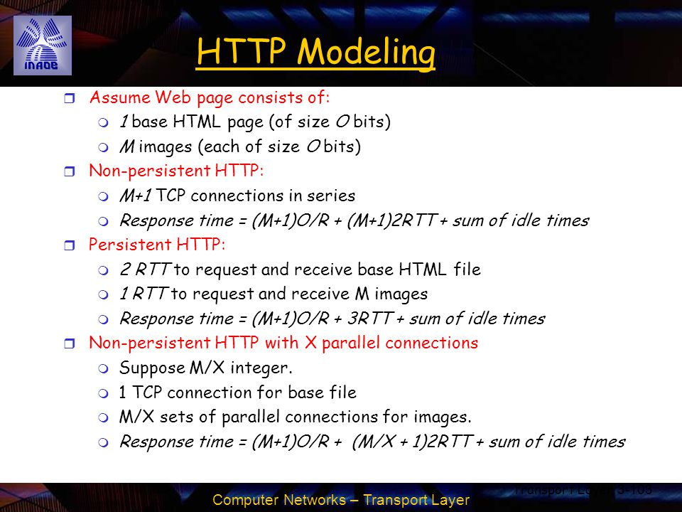 Computer Networks – Transport Layer Transport Layer3-103 HTTP Modeling r Assume Web page consists of: m 1 base HTML page (of size O bits) m M images (