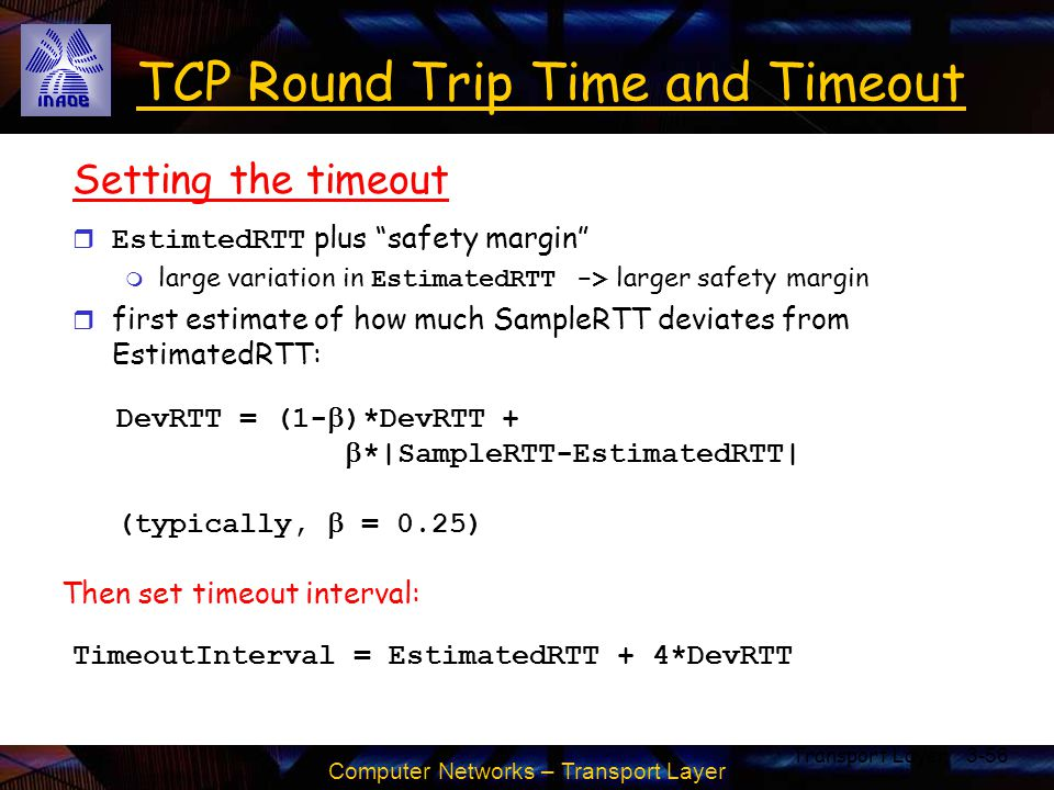 """Computer Networks – Transport Layer Transport Layer3-56 TCP Round Trip Time and Timeout Setting the timeout  EstimtedRTT plus """"safety margin""""  large"""
