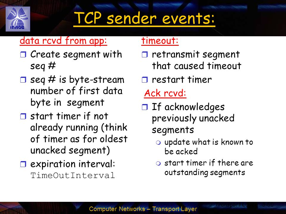 Computer Networks – Transport Layer Transport Layer3-60 TCP sender events: data rcvd from app: r Create segment with seq # r seq # is byte-stream numb