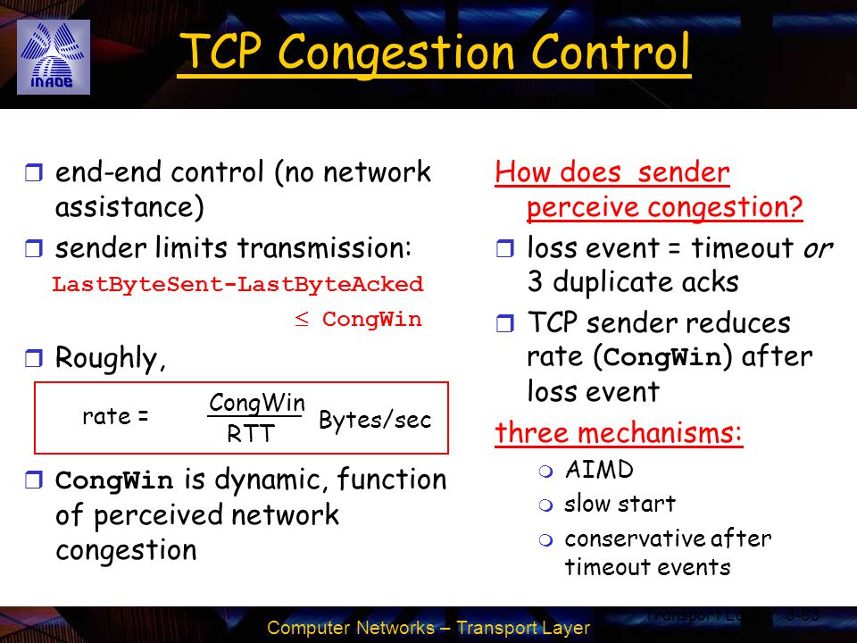 Computer Networks – Transport Layer Transport Layer3-83 TCP Congestion Control r end-end control (no network assistance) r sender limits transmission: