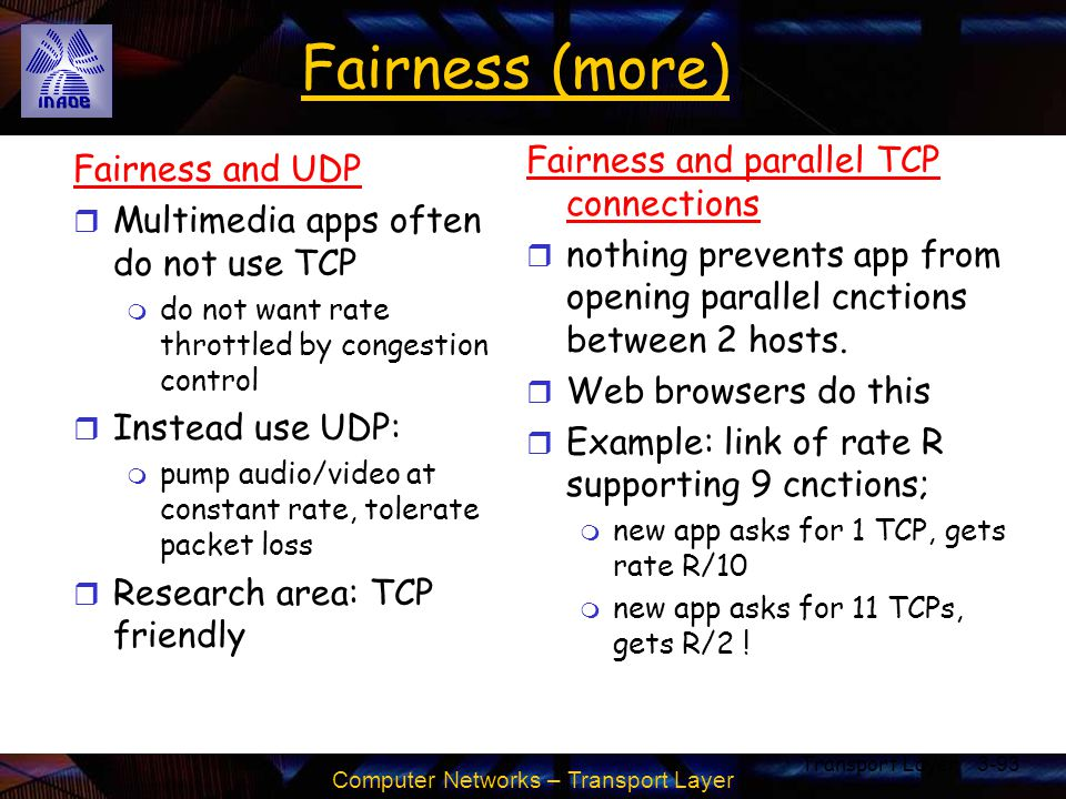 Computer Networks – Transport Layer Transport Layer3-93 Fairness (more) Fairness and UDP r Multimedia apps often do not use TCP m do not want rate thr