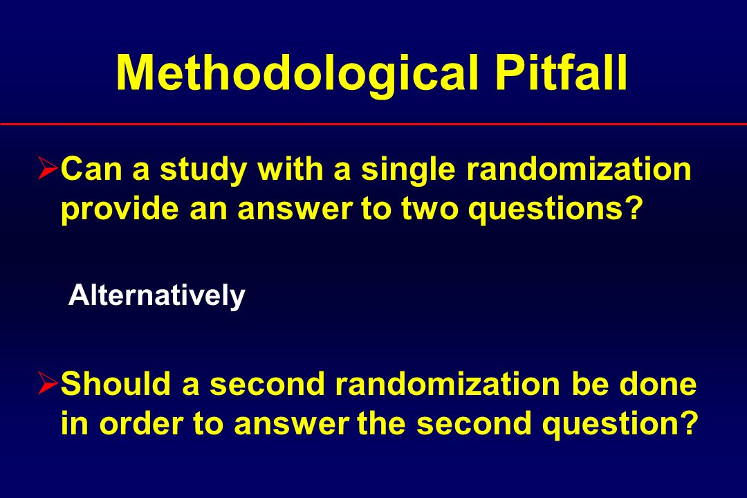 Methodological Pitfall  Can a study with a single randomization provide an answer to two questions.