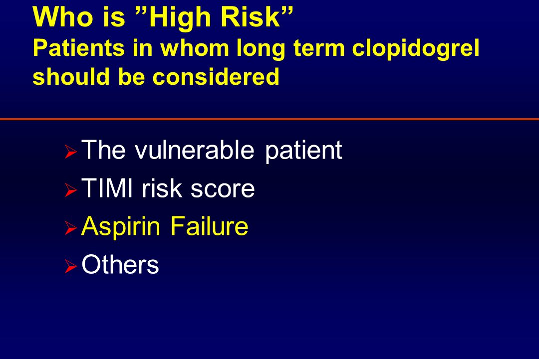 Who is High Risk Patients in whom long term clopidogrel should be considered  The vulnerable patient  TIMI risk score  Aspirin Failure  Others