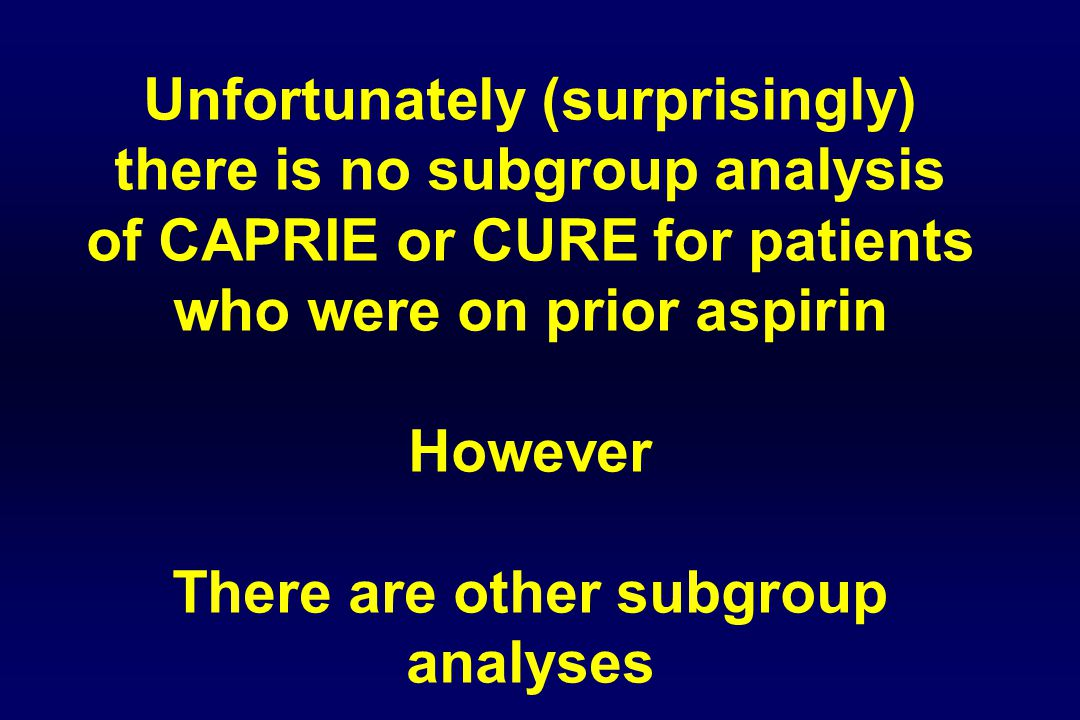 Unfortunately (surprisingly) there is no subgroup analysis of CAPRIE or CURE for patients who were on prior aspirin However There are other subgroup analyses
