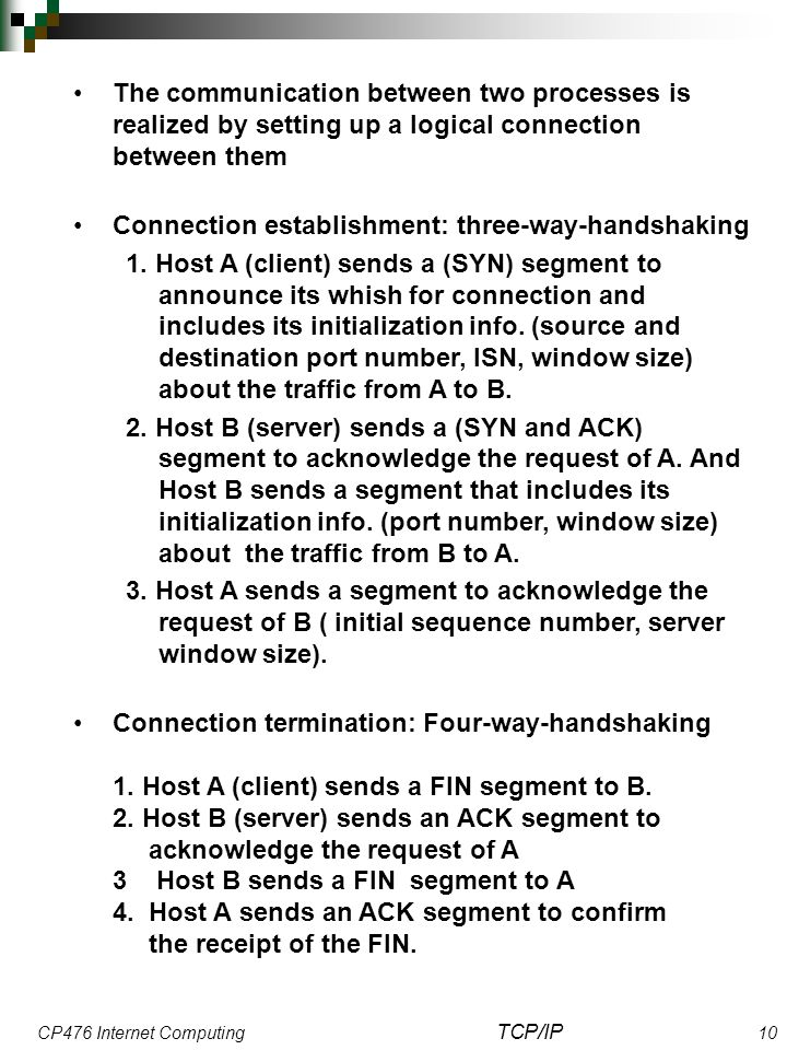 CP476 Internet Computing TCP/IP 10 The communication between two processes is realized by setting up a logical connection between them Connection establishment: three-way-handshaking 1.