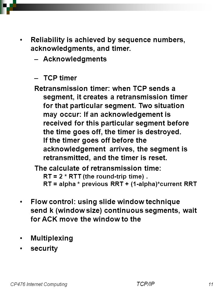 CP476 Internet Computing TCP/IP 11 Reliability is achieved by sequence numbers, acknowledgments, and timer. –Acknowledgments –TCP timer Retransmission