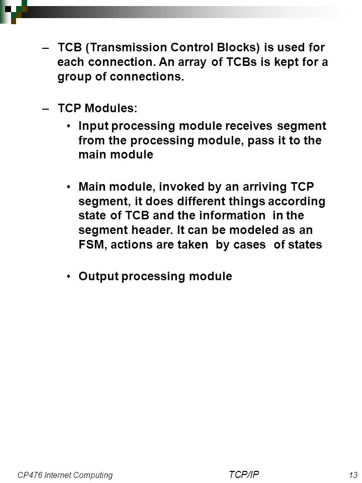 CP476 Internet Computing TCP/IP 13 –TCB (Transmission Control Blocks) is used for each connection. An array of TCBs is kept for a group of connections