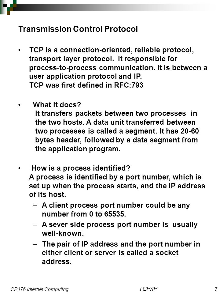 CP476 Internet Computing TCP/IP 7 Transmission Control Protocol TCP is a connection-oriented, reliable protocol, transport layer protocol. It responsi
