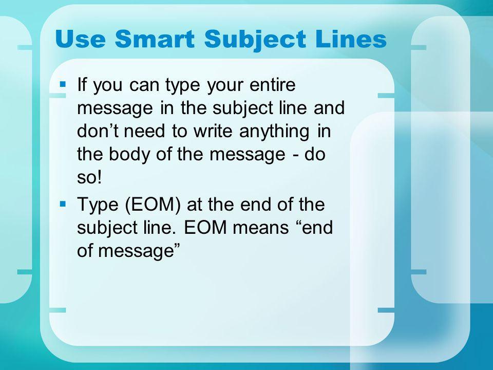 Use Smart Subject Lines  If you can type your entire message in the subject line and don't need to write anything in the body of the message - do so.