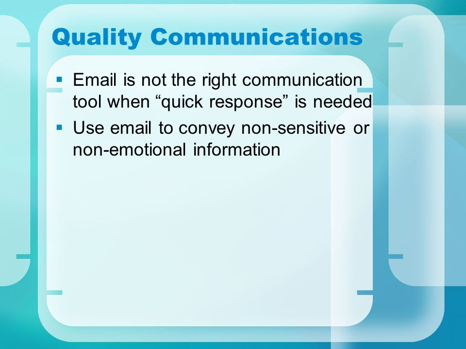Quality Communications  Email is not the right communication tool when quick response is needed  Use email to convey non-sensitive or non-emotional information