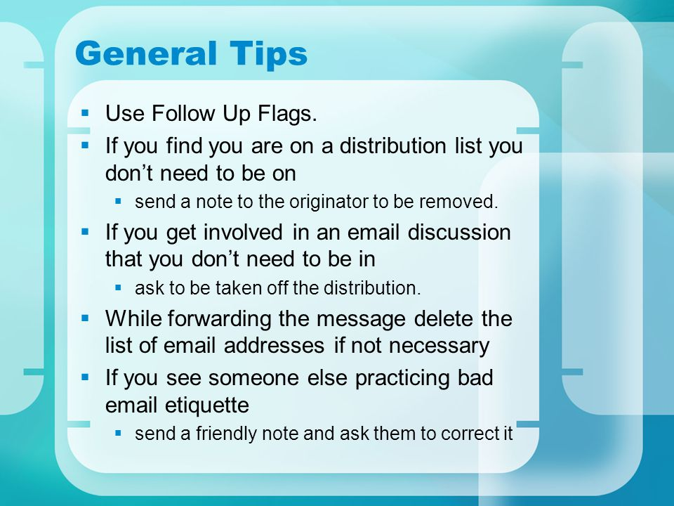 General Tips  Use Follow Up Flags.  If you find you are on a distribution list you don't need to be on  send a note to the originator to be removed