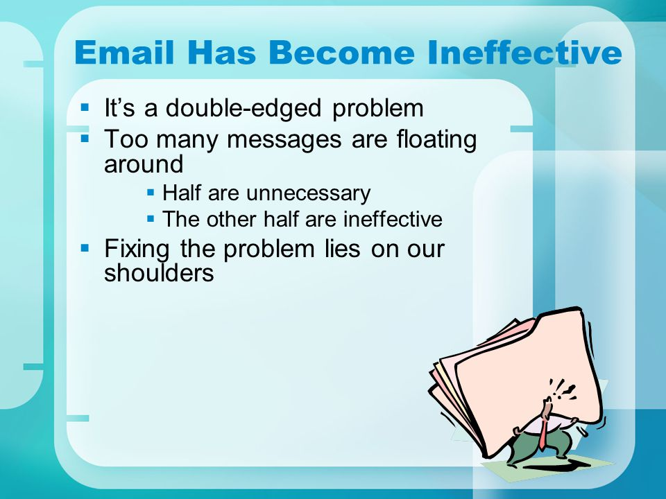 Email Has Become Ineffective  It's a double-edged problem  Too many messages are floating around  Half are unnecessary  The other half are ineffective  Fixing the problem lies on our shoulders
