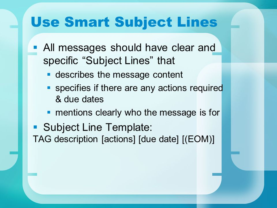 Use Smart Subject Lines  All messages should have clear and specific Subject Lines that  describes the message content  specifies if there are any actions required & due dates  mentions clearly who the message is for  Subject Line Template: TAG description [actions] [due date] [(EOM)]