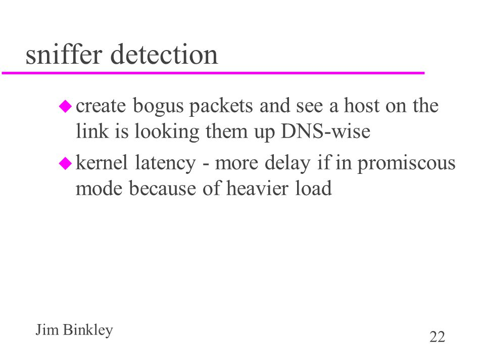22 Jim Binkley sniffer detection u create bogus packets and see a host on the link is looking them up DNS-wise u kernel latency - more delay if in promiscous mode because of heavier load