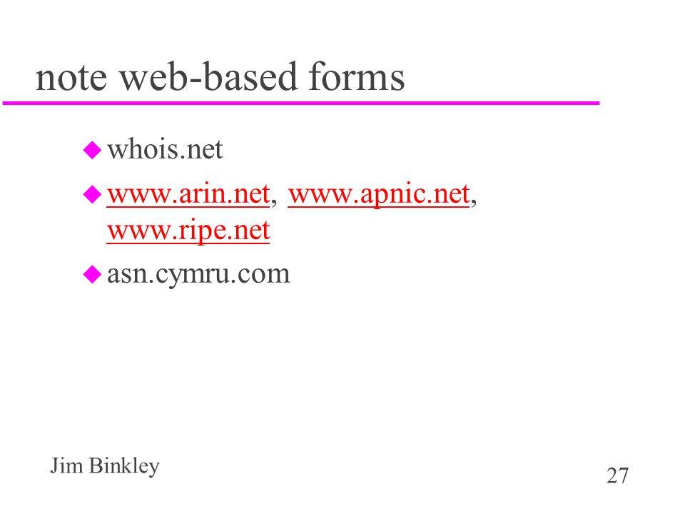 27 Jim Binkley note web-based forms u whois.net u www.arin.net, www.apnic.net, www.ripe.net www.arin.netwww.apnic.net www.ripe.net u asn.cymru.com