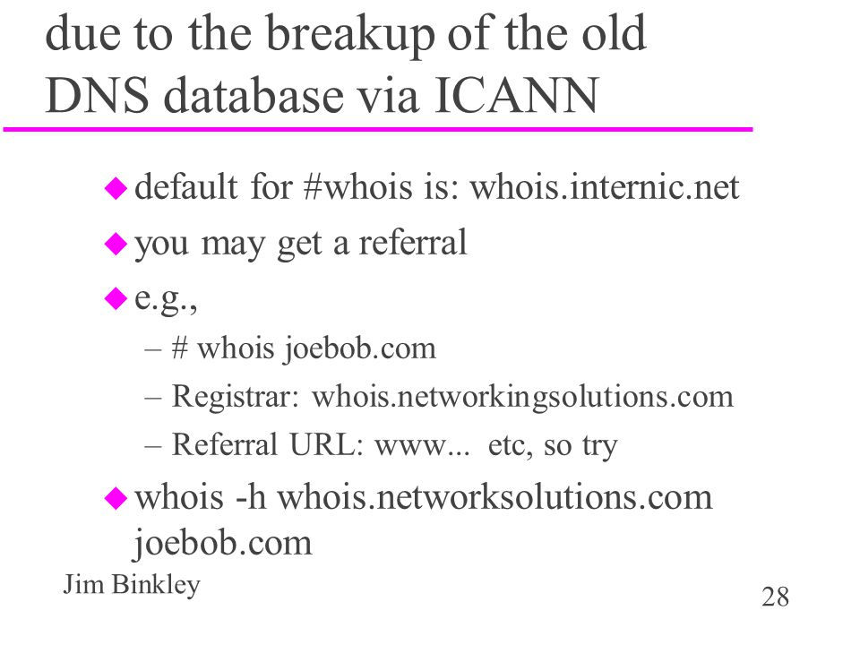 28 Jim Binkley due to the breakup of the old DNS database via ICANN u default for #whois is: whois.internic.net u you may get a referral u e.g., –# whois joebob.com –Registrar: whois.networkingsolutions.com –Referral URL: www...