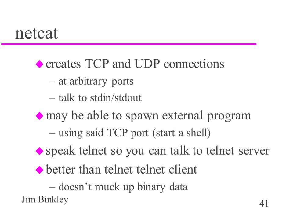 41 Jim Binkley netcat u creates TCP and UDP connections –at arbitrary ports –talk to stdin/stdout u may be able to spawn external program –using said TCP port (start a shell) u speak telnet so you can talk to telnet server u better than telnet telnet client –doesn't muck up binary data