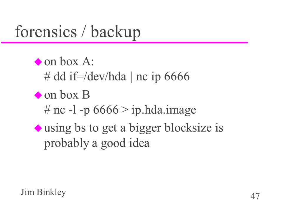 47 Jim Binkley forensics / backup u on box A: # dd if=/dev/hda | nc ip 6666 u on box B # nc -l -p 6666 > ip.hda.image u using bs to get a bigger blocksize is probably a good idea