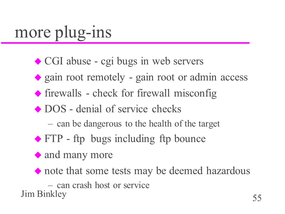 55 Jim Binkley more plug-ins u CGI abuse - cgi bugs in web servers u gain root remotely - gain root or admin access u firewalls - check for firewall misconfig u DOS - denial of service checks –can be dangerous to the health of the target u FTP - ftp bugs including ftp bounce u and many more u note that some tests may be deemed hazardous –can crash host or service