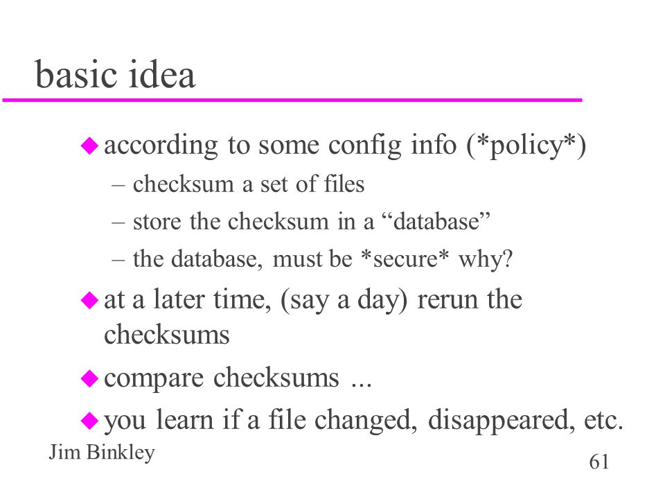 61 Jim Binkley basic idea u according to some config info (*policy*) –checksum a set of files –store the checksum in a database –the database, must be *secure* why.
