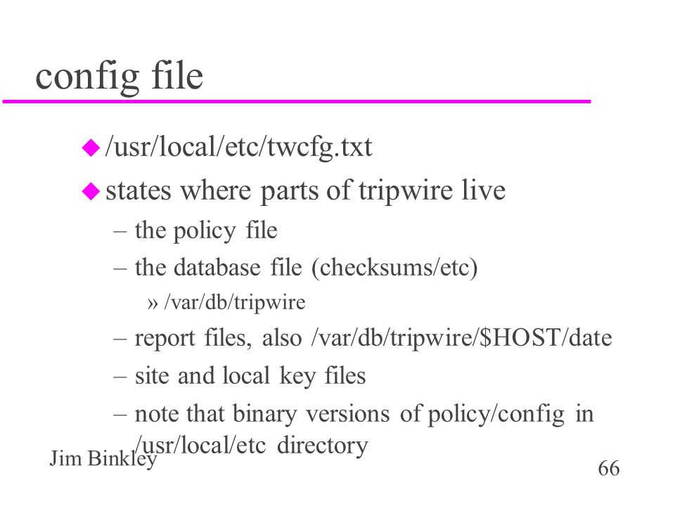 66 Jim Binkley config file u /usr/local/etc/twcfg.txt u states where parts of tripwire live –the policy file –the database file (checksums/etc) »/var/db/tripwire –report files, also /var/db/tripwire/$HOST/date –site and local key files –note that binary versions of policy/config in /usr/local/etc directory