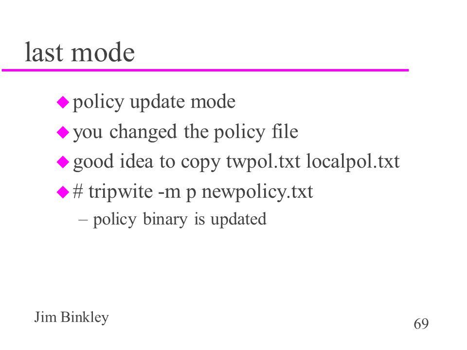 69 Jim Binkley last mode u policy update mode u you changed the policy file u good idea to copy twpol.txt localpol.txt u # tripwite -m p newpolicy.txt –policy binary is updated