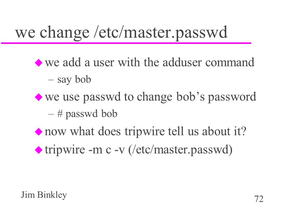 72 Jim Binkley we change /etc/master.passwd u we add a user with the adduser command –say bob u we use passwd to change bob's password –# passwd bob u now what does tripwire tell us about it.