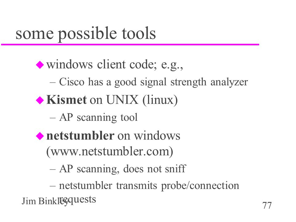 77 Jim Binkley some possible tools u windows client code; e.g., –Cisco has a good signal strength analyzer u Kismet on UNIX (linux) –AP scanning tool u netstumbler on windows (www.netstumbler.com) –AP scanning, does not sniff –netstumbler transmits probe/connection requests