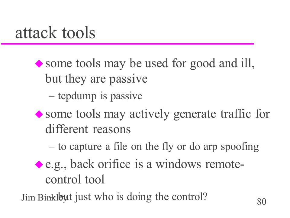 80 Jim Binkley attack tools u some tools may be used for good and ill, but they are passive –tcpdump is passive u some tools may actively generate traffic for different reasons –to capture a file on the fly or do arp spoofing u e.g., back orifice is a windows remote- control tool –but just who is doing the control
