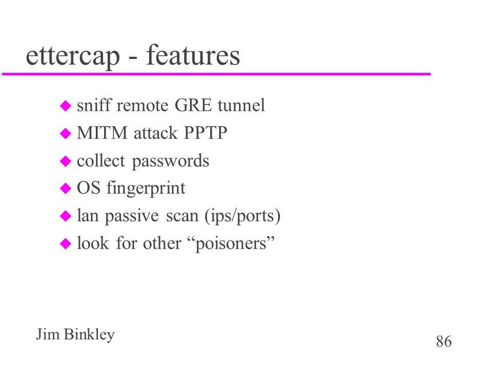 86 Jim Binkley ettercap - features u sniff remote GRE tunnel u MITM attack PPTP u collect passwords u OS fingerprint u lan passive scan (ips/ports) u look for other poisoners