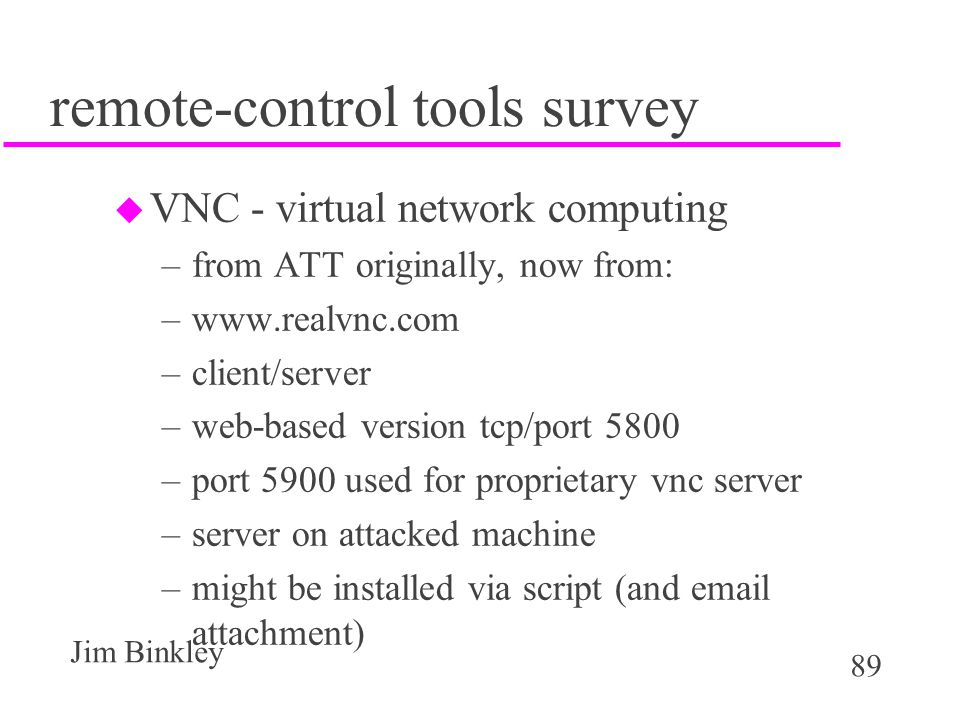 89 Jim Binkley remote-control tools survey u VNC - virtual network computing –from ATT originally, now from: –www.realvnc.com –client/server –web-based version tcp/port 5800 –port 5900 used for proprietary vnc server –server on attacked machine –might be installed via script (and email attachment)