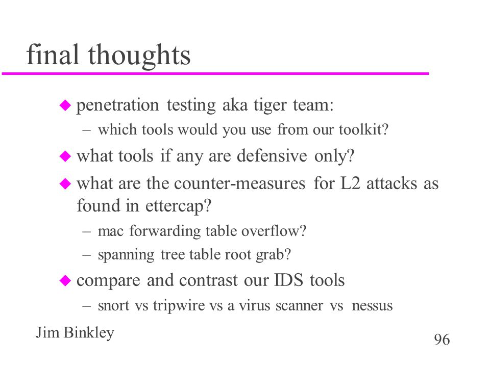 96 Jim Binkley final thoughts u penetration testing aka tiger team: –which tools would you use from our toolkit.